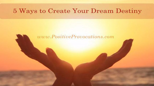 5-ways-to-create-your-dream-destiny