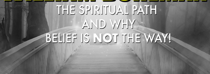 "William Buhlman: ""If You Want to Live a Spiritual Life Belief is NOT The Way!"""