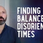 Finding Balance in Disorienting Times | Lee Harris