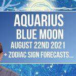 Aquarius Blue Moon August 22nd 2021+ Zodiac Sign Forecasts