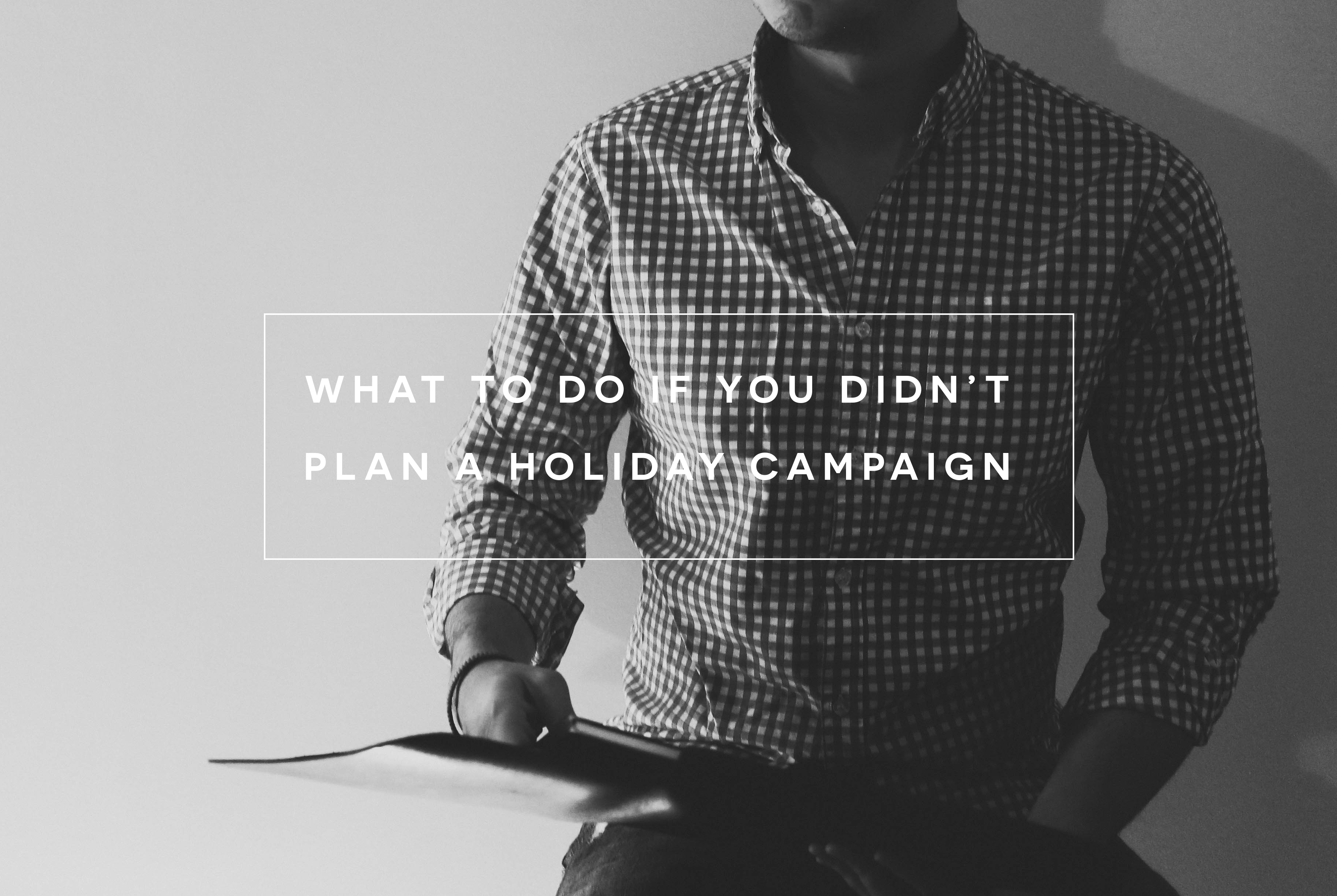What To Do If You Didn T Plan A Holiday Campaign