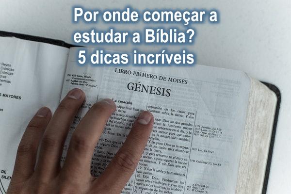 Por onde começar a estudar a Bíblia? 5 dicas incríveis