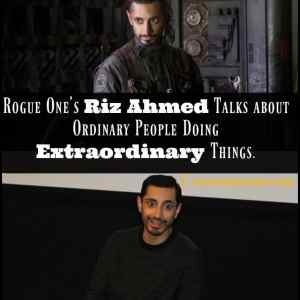 Rogue One:Riz Ahmed Talks about Ordinary People Doing Extraordinary Things.