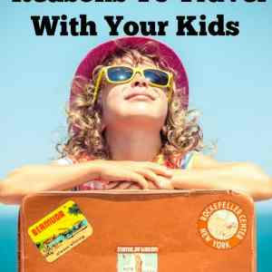 5 Reasons To Travel With Your Kids : The Benefits of Taking them on Vacation