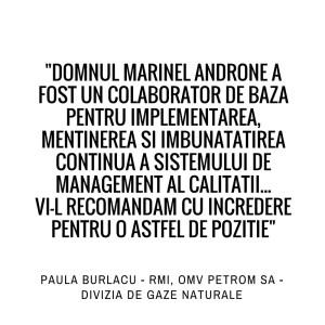 Domnul Marinel Androne a fost colaborator de baza pentru implementarea, mentinerea si imbunatatirea continua a sistemului de management al calitatii...Vi-l recomandam cu incredere pentru o astfel de pozitie. Paula Burlacu - RMI, OMV Petrom SA - Divizia de gaze naturale.