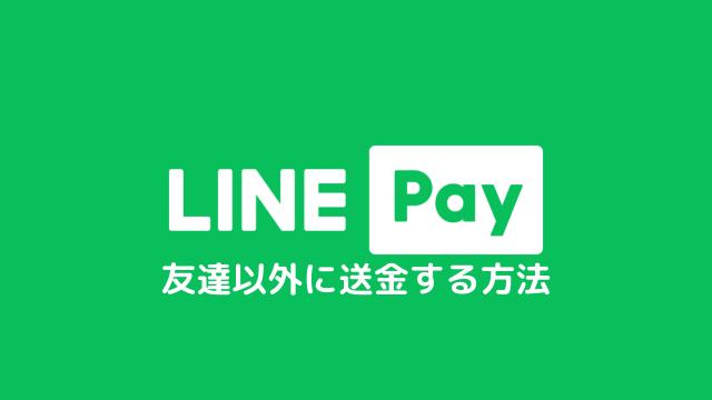LINE Payで友達以外に送金する方法は?本人確認が済めばすぐできます