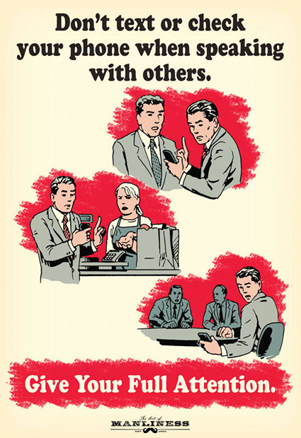 Don't text or check your phone when speaking with others. Give Your Full Attention. Ted Slampyak, The Art of Manliness