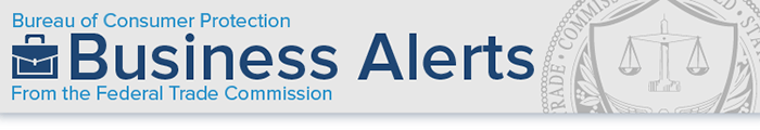 Bureau of Consumer Protection. Business Alerts From the Federal Trade Commission