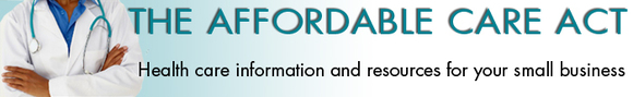 The Affordable Care Act - Health Care information for Small Businesses