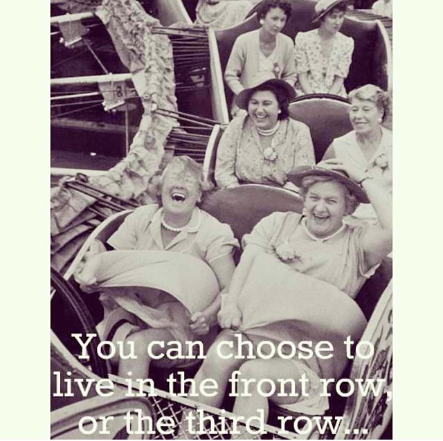 You can choose to live life in the front row or in the third row and a picture of women on a roller coaster