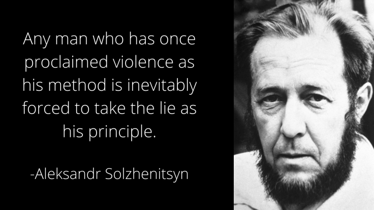 Any man who has once proclaimed violence as his method is inevitably forced to take the lie as his principle. Aleksandr Solzhenitsyn quotes on lies