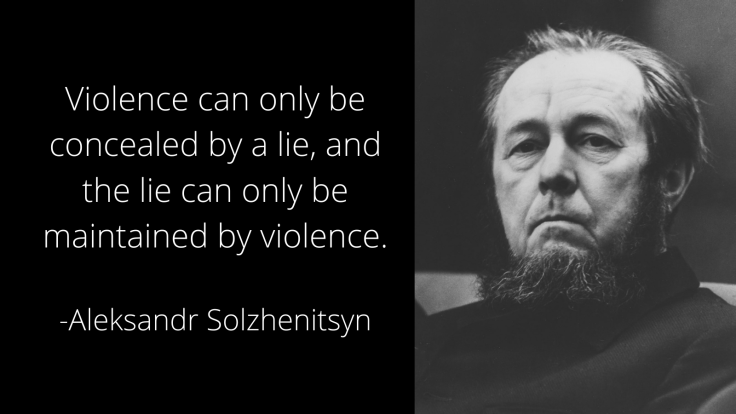 Violence can only be concealed by a lie, and the lie can only be maintained by violence. Aleksandr Solzhenitsyn quotes on violence and lies
