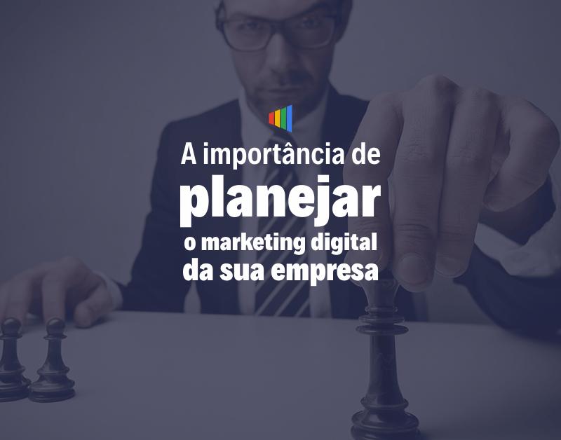 A importância de planejar o marketing digital da sua empresa.