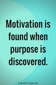 Motivation is found when purpose is discovered %282%29