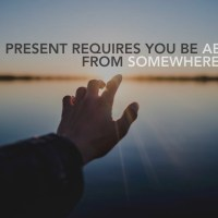 Being present requires you be absent from somewhere else