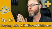 Life Beyond Church Ep. 12 – Praying Into A Different Universe