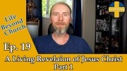Life Beyond Church Ep. 19: A Living Revelation of Jesus Christ Pt.1
