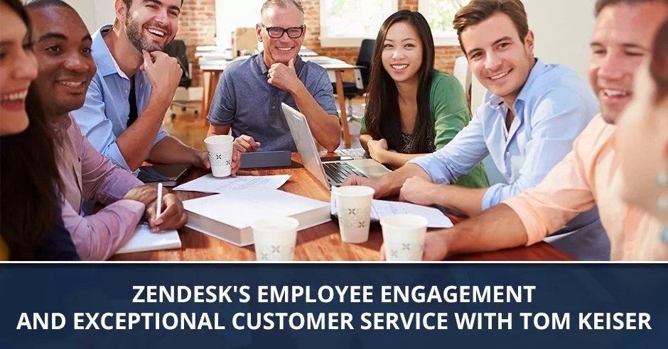 Ep. 48 - Zendesk's Employee Engagement And Exceptional Customer Service with Tom Keiser