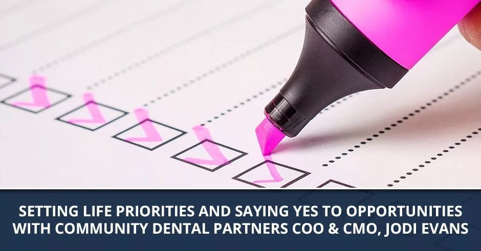 Ep. 53 - Setting Life Priorities And Saying Yes To Opportunities with Community Dental Partners COO & CMO, Jodi Evans