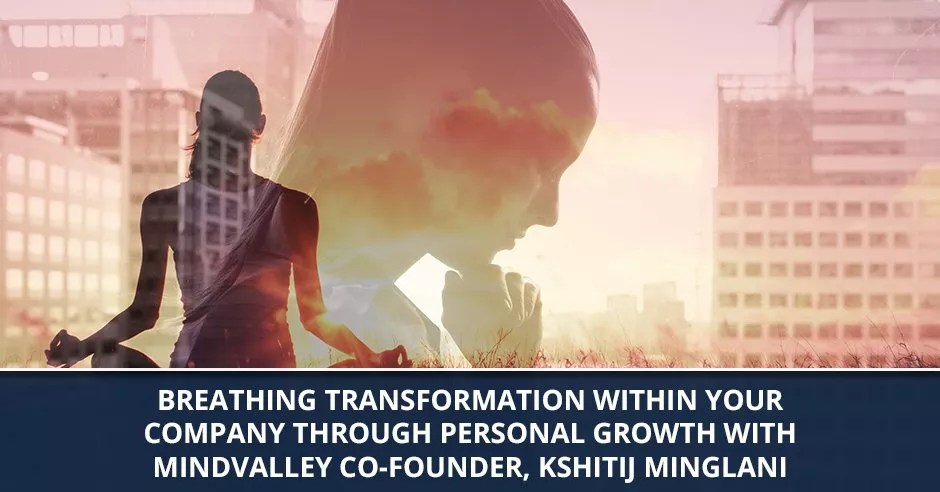 Ep. 59 Breathing Transformation Within Your Company Through Personal Growth with Mindvalley Co-Founder, Kshitij Minglani