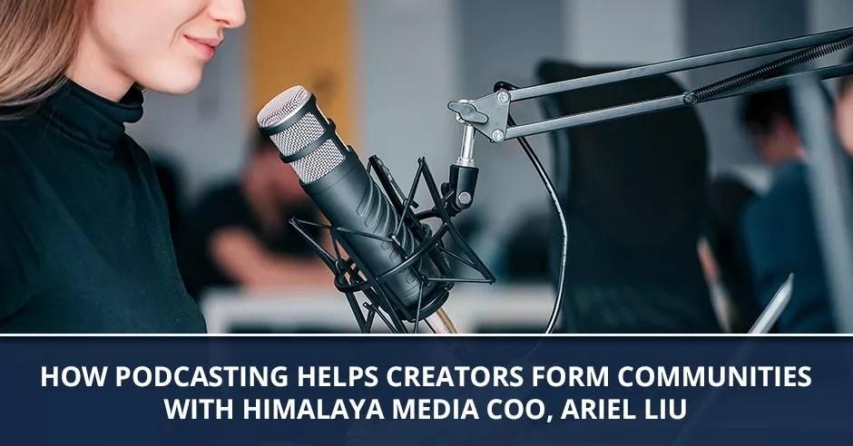 Ep. 78 - How Podcasting Helps Creators Form Communities With Himalaya Media COO, Ariel Liu