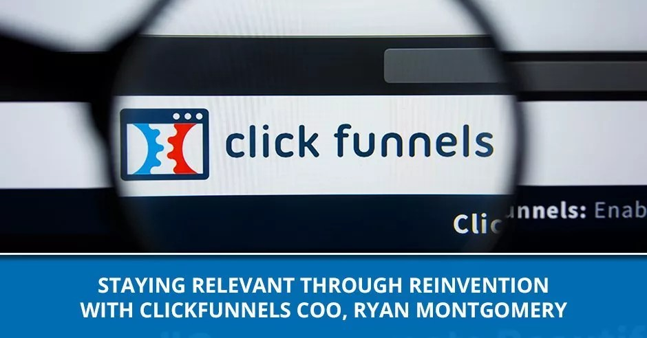 Ep. 85 - Staying Relevant Through Reinvention With ClickFunnels COO, Ryan Montgomery