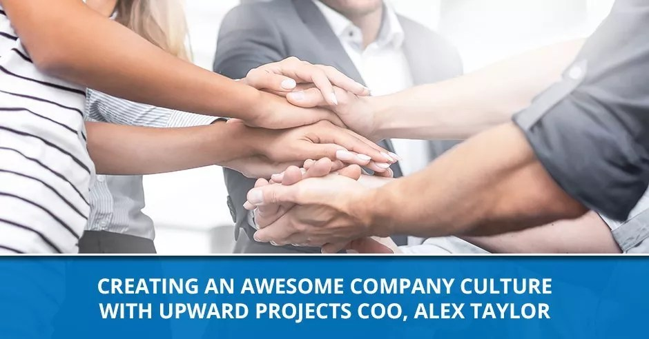 Ep. 87 - Creating An Awesome Company Culture With Upward Projects COO, Alex Taylor