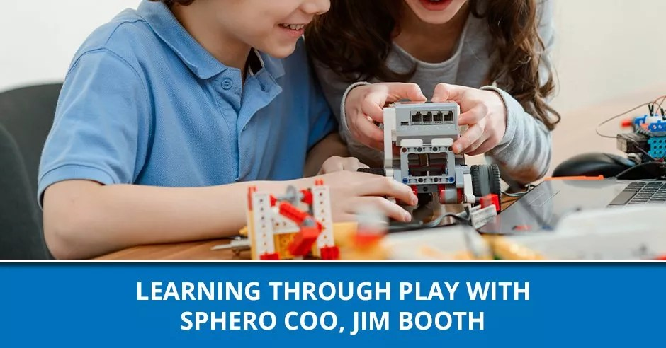Ep. 89 - Learning Through Play With Sphero COO, Jim Booth