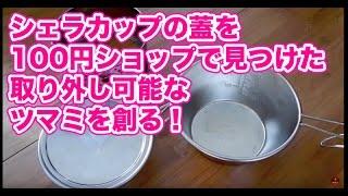【キャンプ道具】 シェラカップのフタを100円ショップで見つけた! ツマミ改造編