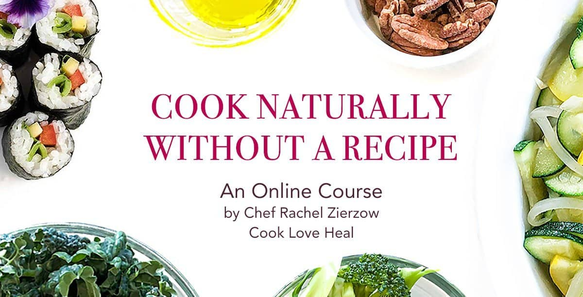 Cook Naturally Without a Recipe – an Online Course with Chef Rachel Zierzow
