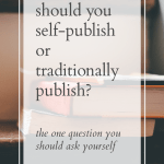 Should You Self-Publish or Traditionally Publish? The One Thing That Matters.