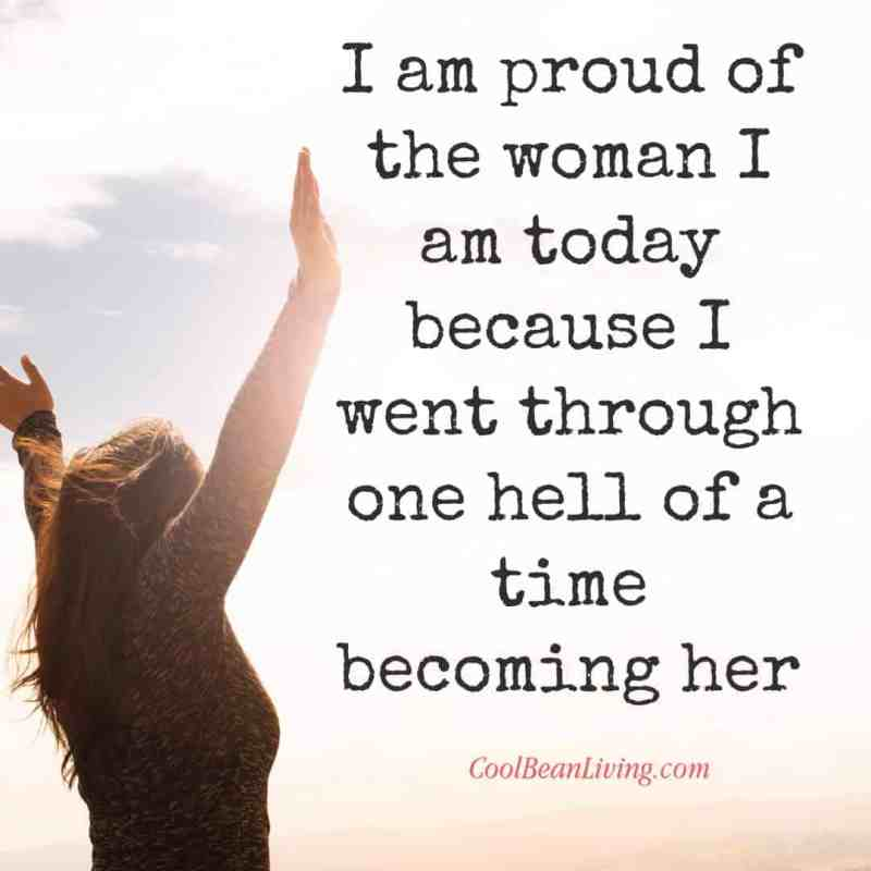 I am proud of the woman I am today because I went through one hell of a time becoming her.