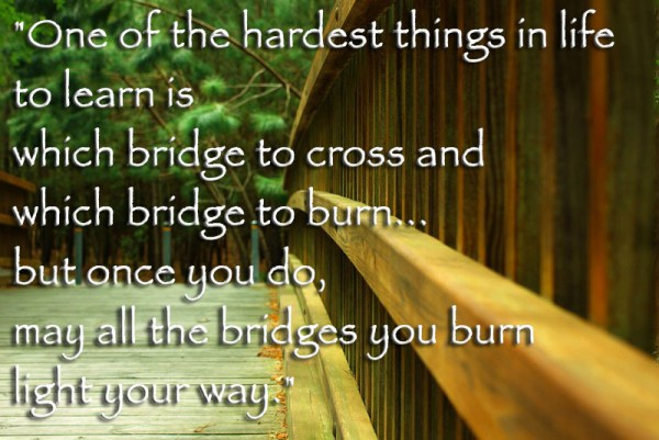 One of the hardest things in life to learn is which bridge to cross and which bridge to burn...but once you do, may all the bridges you burn light your way
