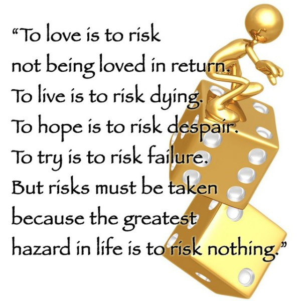 To love is to risk not being loved in return. To live is to risk dying. To hope is to risk despair. To try is to risk failure. But risks must be taken because the greatest hazard in life is to risk nothing