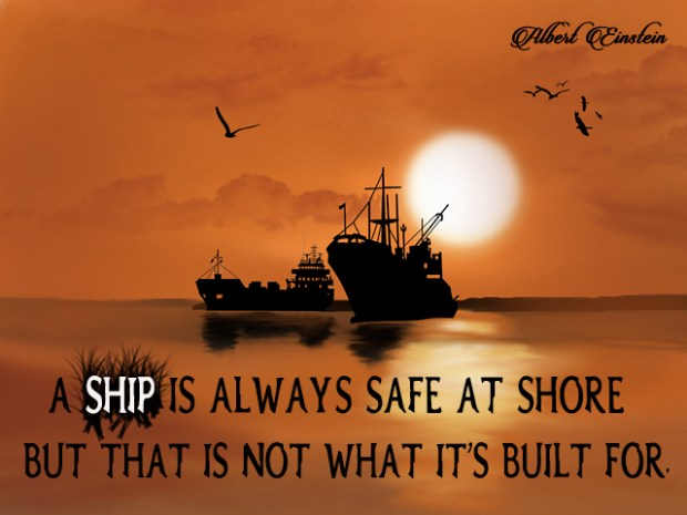 A Ship is always safe at shore
