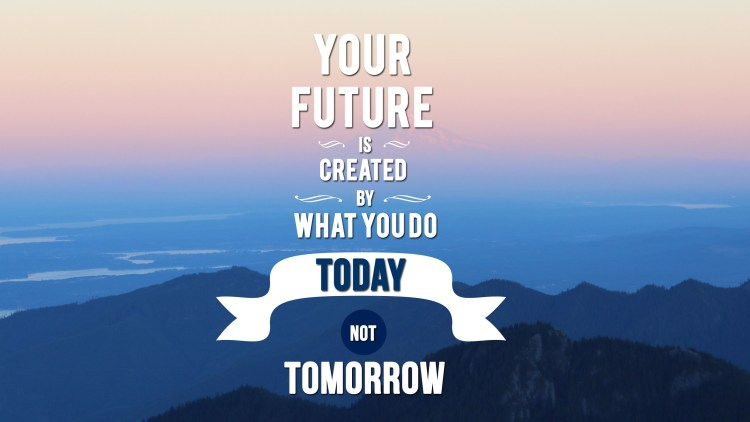 Your future that is created by what you do today not tomorrow