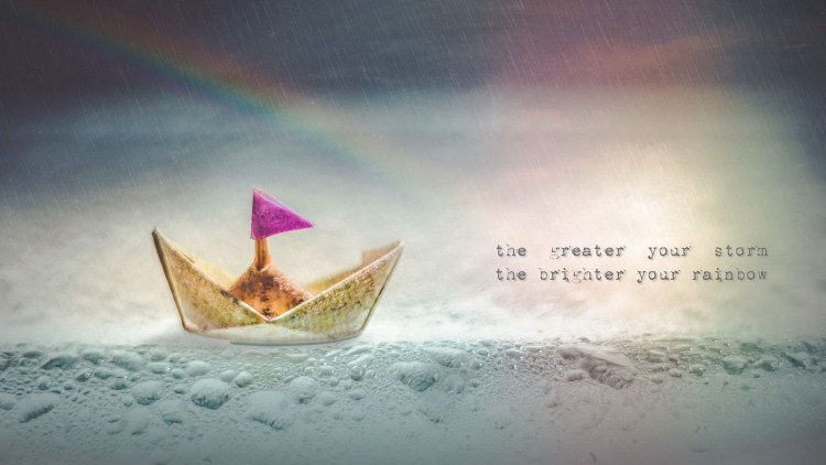 the greater your storm, the brighter your rainbow