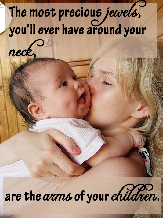 The most precious jewels, you'll ever have around your neck, are the arms of your children.