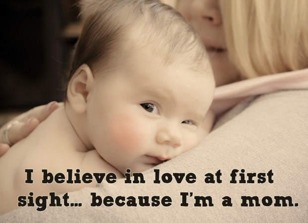 I believe in love at first sight… because i'm a mom.