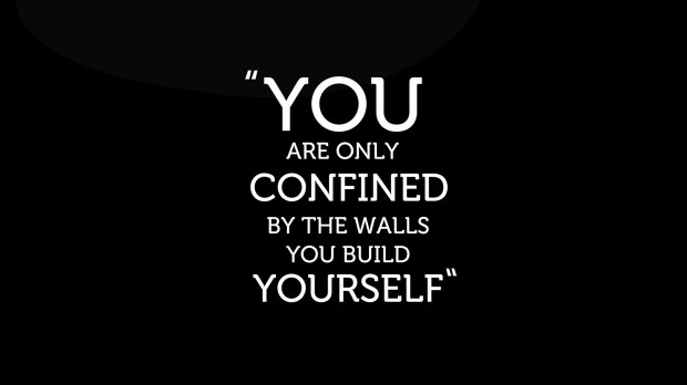You are only confined by the walls you build