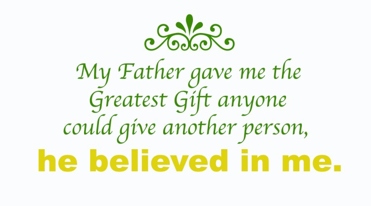 My father gave me the greatest gift anyone could give another person