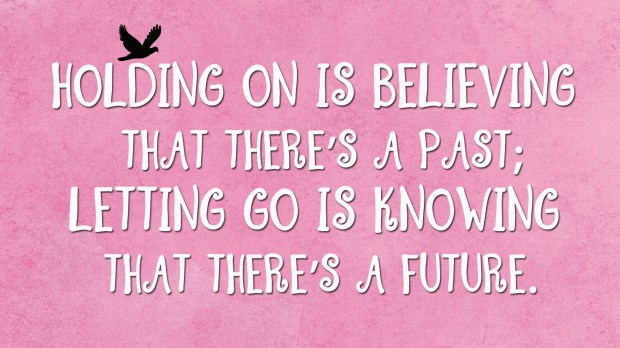 Holding on is believing that there's a past; letting go is knowing that there's a future