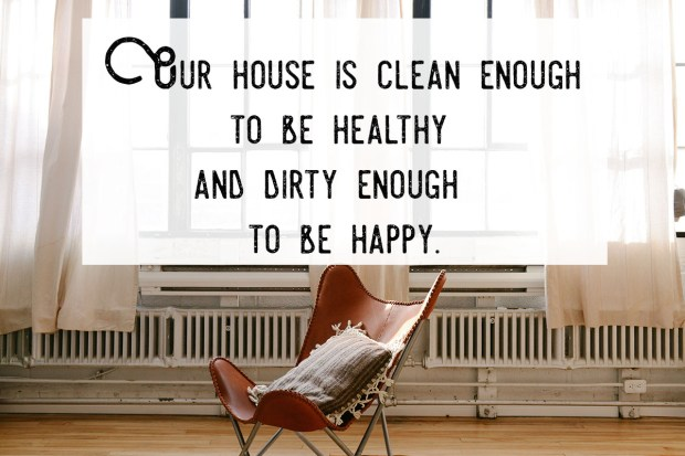 Our house is clean enough to be healthy and dirty enough to be happy
