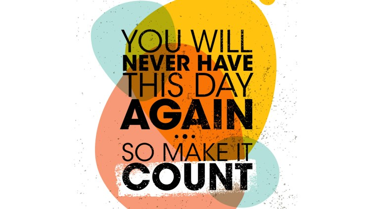 You Will Never Have This Day Again. So Make It Count