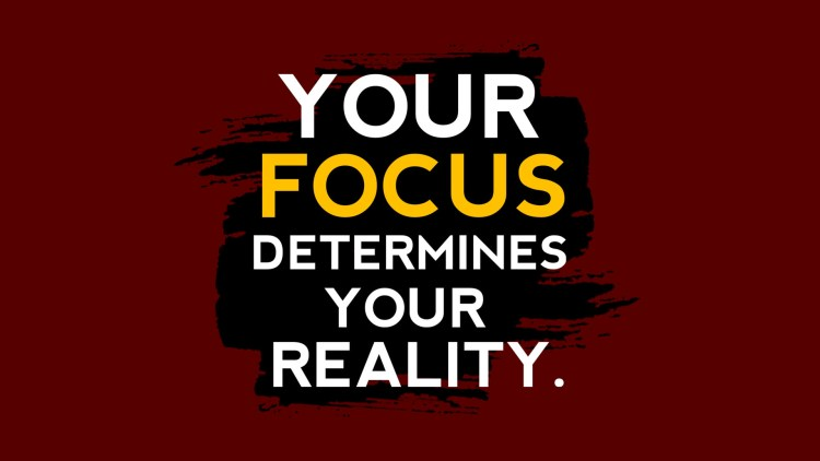 Your Focus Determines Your Reality