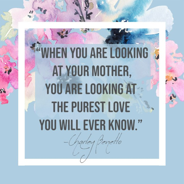 When you are looking at your mother, you are looking at the purest love