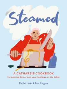Steamed: A Catharsis Cookbook for Getting Dinner and Your Feelings On the Table