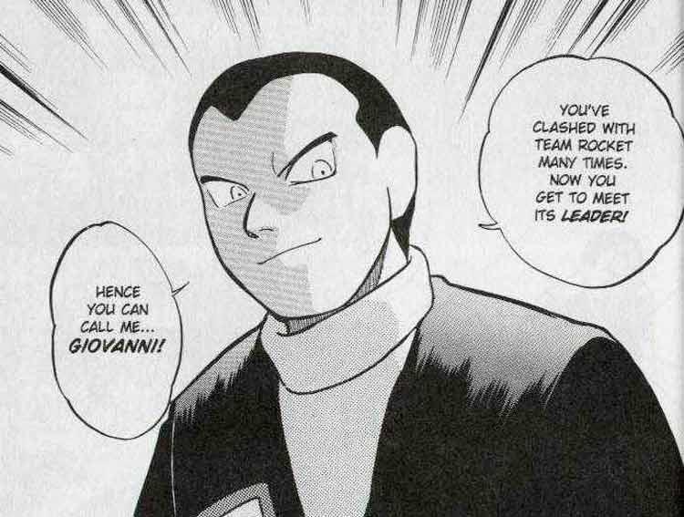 Giovanni, como aparece en el manga de Pokémon Special. Es el líder de la organización criminal Team Rocket, tanto en los videojuegos originales, como en este manga; una mente criminal que planea sacar dinero mediante los casinos, y la esclavización de pokémon para sus propios intereses. Gracias a las acciones del protagonista, se retirará del crimen organizado.
