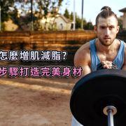 倒底怎麼增肌減脂?四個步驟打造完美身材