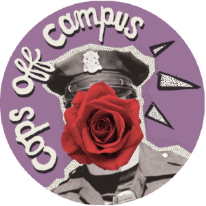 """black-and-white photo of a cop, with a red rose placed over their face, with """"cops off campus"""" written in cursive around their head, all on a mauve background"""
